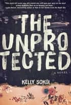 The Unprotected - A Novel ebook by Kelly Sokol