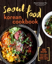 Seoul Food Korean Cookbook: Korean Cooking from Kimchi and Bibimbap to Fried Chicken and Bingsoo ebook by Naomi Imatome-Yun