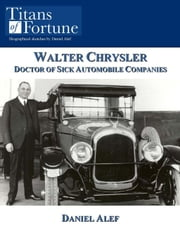 Walter Chrysler: Doctor Of Sick Automobile Companies ebook by Daniel Alef