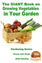 The GIANT Book on Growing Vegetables in Your Garden ebook by Dueep Jyot Singh