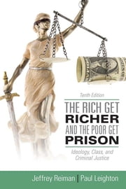 The Rich Get Richer and the Poor Get Prison - Ideology, Class, and Criminal Justice ebook by Jeffrey Reiman,Paul Leighton