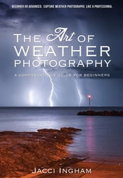 The Art of Weather Photography – A Comprehensive Guide for Beginners - Capture Weather Photographs Like a Professional ebook by Jacci Ingham