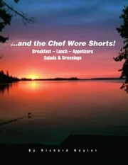 ...and the Chef Wore Shorts! - Book 1 – Breakfast, Lunch, Appetizers, Salads and Dressings ebook by Richard Naylor