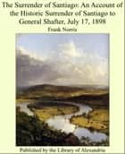 The Surrender of Santiago: An Account of the Historic Surrender of Santiago to General Shafter, July 17, 1898 ebook by Frank Norris
