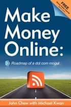Make Money Online: Roadmap of a Dot Com Mogul - Roadmap of a Dot Com Mogul ebook by John Chow, Michael Kwan