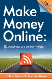 Make Money Online: Roadmap of a Dot Com Mogul - Roadmap of a Dot Com Mogul ebook by John Chow,Michael Kwan