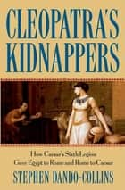 Cleopatra's Kidnappers - How Caesars Sixth Legion Gave Egypt to Rome and Rome to Caesar ebook by Stephen Dando-Collins