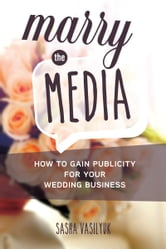 Marry the Media: How to Gain Publicity for Your Wedding Business ebook by Sasha Vasilyuk