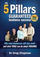 The 5 Pillars of Guaranteed Business Success ebook by Greg Chapman