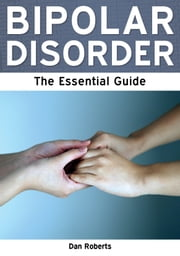 Bipolar Disorder: The Essential Guide ebook by Dan Roberts