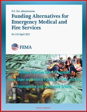 2012 Funding Alternatives for Emergency Medical and Fire Services: Writing Effective Grant Proposals, Local, State and Federal Funding for EMS and Fire, Foundations and Corporate Grants ebook by Progressive Management