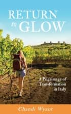 Return to Glow - A Pilgrimage of Transformation in Italy ebook by Chandi Wyant