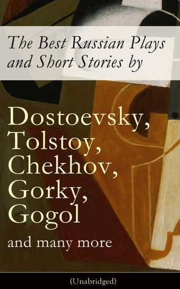 The Best Russian Plays and Short Stories by Dostoevsky, Tolstoy, Chekhov, Gorky, Gogol and many more (Unabridged): An All Time Favorite Collection from the Renowned Russian dramatists and Writers (Including Essays and Lectures on Russian Novelists) ebook by Anton Chekhov,A.S. Pushkin,N.V. Gogol,I.S. Turgenev,F.M. Dostoyevsky,L.N. Tolstoy,M.Y. Saltykov,V.G. Korolenko,V.N. Garshin,F.K. Sologub,I.N. Potapenko,S.T. Semyonov,Maxim Gorky,L.N. Andreyev,M.P. Artzybashev,A.I. Kuprin,William Lyon Phelps