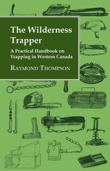 The Wilderness Trapper - A Practical Handbook on Trapping in Western Canada ebook by Various Authors