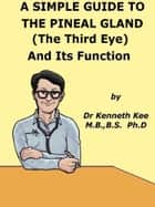 A Simple Guide to The Pineal Gland (The Third Eye) And Its Function ebook by