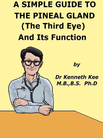 A Simple Guide to The Pineal Gland (The Third Eye) And Its Function ebook by Kenneth Kee