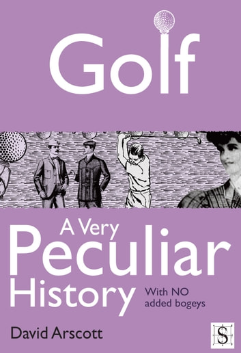 Golf, A Very Peculiar History ebook by David Arscott