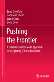 Pushing the Frontier - A Cohesive System-wide Approach to Integrating ICT into Education ebook by Seng Chee Tan, Horn Mun Cheah, Wenli Chen,...