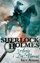Sherlock Holmes: The Army of Doctor Moreau ebook by Guy Adams