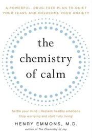 The Chemistry of Calm - A Powerful, Drug-Free Plan to Quiet Your Fears and Overcome Your Anxiety ebook by Henry Emmons, MD