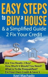 Easy Steps to Buy a House & a Simplified Guide 2 Fix Your Credit ebook by Itzel Machado