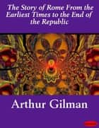 The Story of Rome From the Earliest Times to the End of the Republic ebook by Arthur Gilman