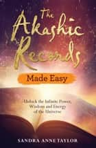 The Akashic Records Made Easy - Unlock the Infinite Power, Wisdom and Energy of the Universe ebook by Sandra Anne Taylor