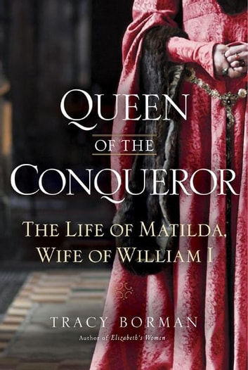 Queen of the Conqueror - The Life of Matilda, Wife of William I ebook by Tracy Joanne Borman