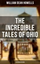 The Incredible Tales of Ohio (Illustrated Edition) - The Renegades, The First Great Settlements, The Captivity of James Smith, Indian Heroes and Sages, Life in the Backwoods, The Civil War… ebook by William Dean Howells