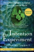The Intention Experiment - Using Your Thoughts to Change Your Life and the World ebook by Lynne McTaggart