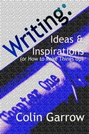 Writing: Ideas and Inspirations (or How to Make Things Up) ebook by Colin Garrow