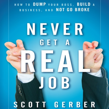 "Never Get a ""Real"" Job - How to Dump Your Boss, Build a Business and Not Go Broke audiobook by Scott Gerber"