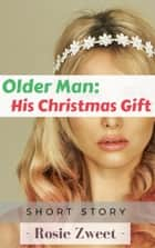 Older Man: His Christmas Gift ebook by Rosie Zweet