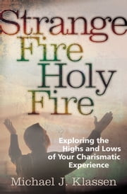 Strange Fire, Holy Fire - Exploring the Highs and Lows of Your Charismatic Experience ebook by Michael J. Klassen