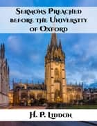 Sermons Preached before the University of Oxford ebook by H. P. Liddon