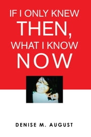 If I Only Knew Then, What I Know Now ebook by Denise M. August