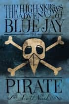 The High-Skies Adventures of Blue Jay the Pirate ebook by Scott Nash