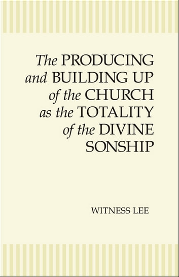 The Producing and Building Up of the Church as the Totality of the Divine Sonship ebook by Witness Lee