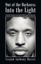 Out of the Darkness Into the Light ebook by Uzziah Anthony Harris