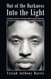 Out of the Darkness Into the Light - A Spiritual, Emotional, and Cognitive Walk through my Depression ebook by Uzziah Anthony Harris