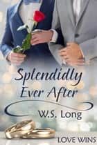 Splendidly Ever After ebook by W.S. Long