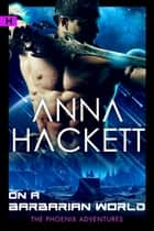 On a Barbarian World (Phoenix Adventures #8) ebook by Anna Hackett