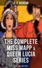 THE COMPLETE MISS MAPP & QUEEN LUCIA SERIES: 6 Novels and 2 Short Stories - Queen Lucia, Miss Mapp, Lucia in London, Mapp and Lucia, Lucia's Progress or The Worshipful Lucia, Trouble for Lucia, The Male Impersonator and Desirable Residences ebook by E. F. Benson