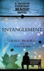 Entanglement: A Tales of Everyday Magic Novel ebook by Gregg Braden