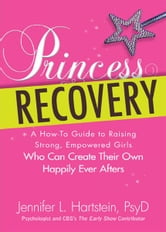 Princess Recovery: A How-to Guide to Raising Strong, Empowered Girls Who Can Create Their Own Happily Ever Afters ebook by Jennifer L Hartstein PsyD