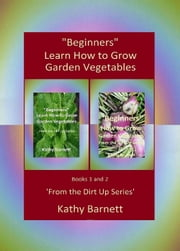"""Beginners"" Learn How to Grow Garden Vegetables: Books 1 and 2 'From the Dirt Up Series' - From the Dirt Up ebook by Kathy Barnett"