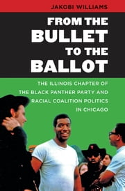 From the Bullet to the Ballot - The Illinois Chapter of the Black Panther Party and Racial Coalition Politics in Chicago ebook by Jakobi Williams