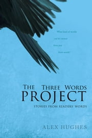The Three Words Project: Short Stories Inspired by Readers ebook by Alex C. Hughes