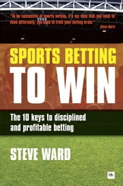 Sports Betting to Win - The 10 keys to disciplined and profitable betting ebook by Steve Ward