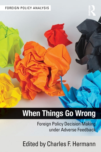 When Things Go Wrong - Foreign Policy Decision Making under Adverse Feedback ebook by